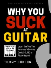 Why You Suck at Guitar - Learn the Top Ten Reasons Why You Don't Sound or Play Better ebook by Tommy Gordon