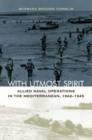 With Utmost Spirit - Allied Naval Operations in the Mediterranean, 1942-1945 ebook by Barbara Brooks Tomblin