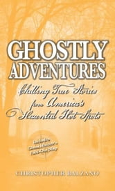Ghostly Adventures: Chilling True Stories from America's Haunted Hot Spots ebook by Christopher Balzano