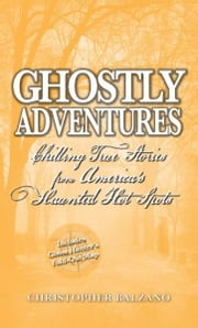 Ghostly Adventures: Chilling True Stories from America's Haunted Hot Spots - Chilling True Stories from America's Haunted Hot Spots ebook by Christopher Balzano