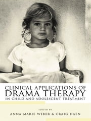 Clinical Applications of Drama Therapy in Child and Adolescent Treatment ebook by Anna Marie Weber,Craig Haen