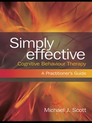 Simply Effective Cognitive Behaviour Therapy - A Practitioner's Guide ebook by Michael J. Scott