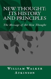 New Thought: Its History and Principles - The Message of the New Thought ebook by William Walker Atkinson,William F. Shannon