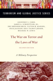 "The War on Terror and the Laws of War: A Military Perspective ebook by Geoffrey S. Corn,James A. Schoettler, Jr.,Dru Brenner-Beck,Richard B. ""Dick"" Jackson,Eric Talbot Jensen,Michael W. Lewis,Victor M. Hansen"