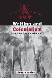 Writing and Colonialism in Northern Ghana - The Encounter between the LoDagaa and 'the World on Paper' ebook by Sean Hawkins