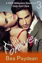 Forever (A BBW Billionaire Romance) - Zack And Clare, #3 ebook by Bea Paydean