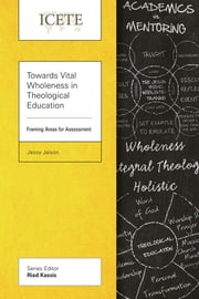 Towards Vital Wholeness in Theological Education - Framing Areas for Assessment ebook by Jessy Jaison