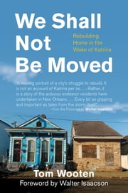 We Shall Not Be Moved - Rebuilding Home in the Wake of Katrina ebook by Tom Wooten