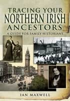 Tracing Your Northern Irish Ancestors - A Guide for Family Historians ebook by Maxwell, Ian