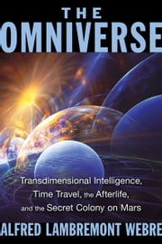 The Omniverse - Transdimensional Intelligence, Time Travel, the Afterlife, and the Secret Colony on Mars ebook by Alfred Lambremont Webre