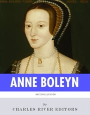 British Legends: The Life and Legacy of Anne Boleyn ebook by Charles River Editors