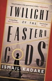 Twilight of the Eastern Gods ebook by Ismail Kadare,David Bellos