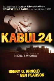 Kabul 24 - The Story of a Taliban Kidnapping and Unwavering Faith in the Face of True Terror ebook by Ben Pearson,Henry O. Arnold
