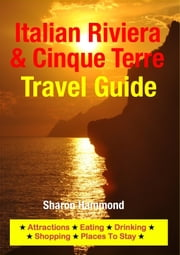 Italian Riviera & Cinque Terre Travel Guide - Attractions, Eating, Drinking, Shopping & Places To Stay ebook by Sharon Hammond