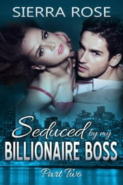Seduced By My Billionaire Boss - The Billionaire Boss Series, #2 ebook by Sierra Rose
