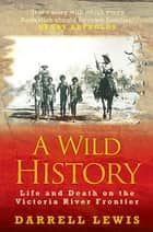 Wild History - Life and Death on the Victoria River Frontier ebook by Darrell Lewis