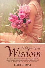 A Legacy of Wisdom - Wisdom and Encouragement from Women in the Lives of Adam, Abraham, Jacob, Moses, Samuel, David, Solomon, and from the Ministry of the Lord Jesus and the Apostle Paul ebook by Clara Molina