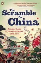 The Scramble for China - Foreign Devils in the Qing Empire, 1832-1914 ebook by Robert Bickers