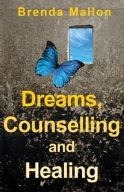 Dreams, Counselling and Healing: How Focusing on Your Dreams Can Heal Your Mind, Body and Spirit ebook by Brenda Mallon