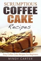 Scrumptious Coffee Cake Recipes: Easy Coffee Cake Recipes For Beginners ebook by Mindy Carter