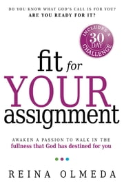 Fit for Your Assignment - A Journey to Optimal Health Spiritually, Mentally, and Physically ebook by Reina Olmeda