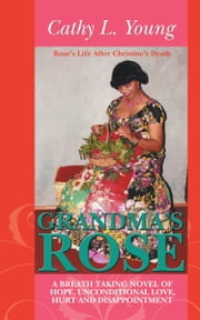 Grandma's Rose: A Breath Taking Novel of Hope, Unconditional Love, Hurt and disappointment - Rose's Life After Christine's Death ebook by Cathy L. Young
