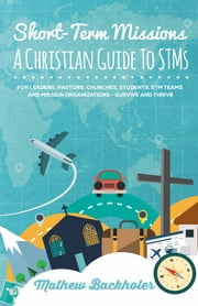 Short-Term Missions, A Christian Guide to STMs, for Leaders, Pastors, Churches, Students, STM Teams and Mission Organizations - Survive and Thrive! ebook by Mathew Backholer