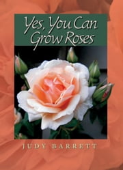 Yes, You Can Grow Roses ebook by Judy Barrett