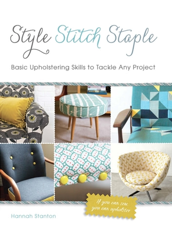 Style, Stitch, Staple - Basic Upholstering Skills to Tackle Any Project ebook by Hannah Stanton