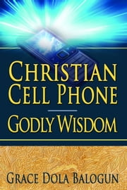 Christian Cell Phone Godly Wisdom ebook by Grace   Dola Balogun