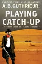 Playing Catch-Up ebook by A. B. Guthrie Jr.