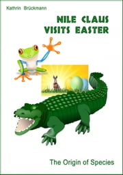 Nile Claus visits Easter - The Origin of Species ebook by Edith Parzefall,Kathrin Brückmann