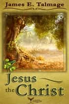Jesus The Christ ebook by James E. Talmage