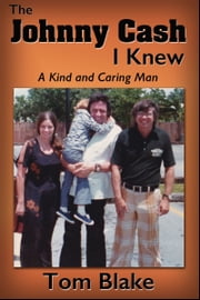 The Johnny Cash I Knew. A Kind and Caring Man ebook by Tom Blake