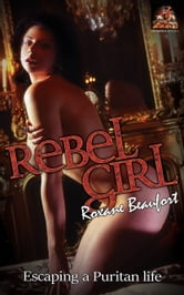 Rebel Girl: Escaping a Puritan life ebook by Roxane Beaufort