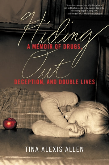 Hiding Out - A Memoir of Drugs, Deception, and Double Lives ebook by Tina Alexis Allen