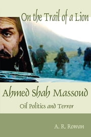 On the Trail of a Lion - Ahmed Shah Massoud: Oil, Politics and Terror ebook by Andrew Ronald Rowan