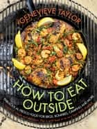 How To Eat Outside - Fabulous Al Fresco Food for BBQs, Bonfires, Camping and More ebook by Genevieve Taylor