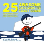 25 Awesome Facts About The Coast Guard - Odd and Interesting Truths About America's Most-Forgotten Military Branch ebook by Brian Runion
