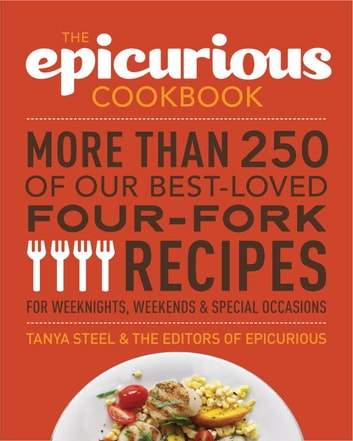 The Epicurious Cookbook - More Than 250 of Our Best-Loved Four-Fork Recipes for Weeknights, Weekends & Special Occasions ebook by The Editors of Epicurious.com,Tanya Steel