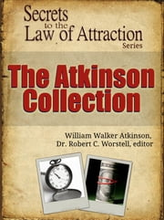 Secrets to the Law of Attraction: The Atkinson Collection - based on the works of William Walker Atkinson ebook by Dr. Robert C. Worstell,William Walker Atkinson