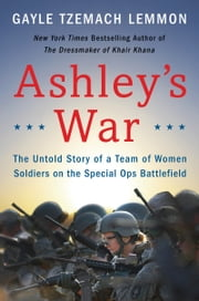 Ashley's War - The Untold Story of a Team of Women Soldiers on the Special Ops Battlefield ebook by Gayle Tzemach Lemmon