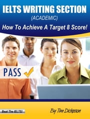 IELTS Writing Section (Academic) - How To Achieve A Target 8 Score! ebook by Tim Dickeson