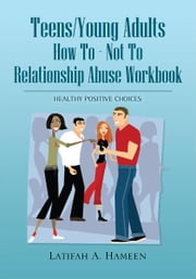 Teens/Young Adults How To - Not To Relationship Abuse Workbook ebook by Latifah A. Hameen