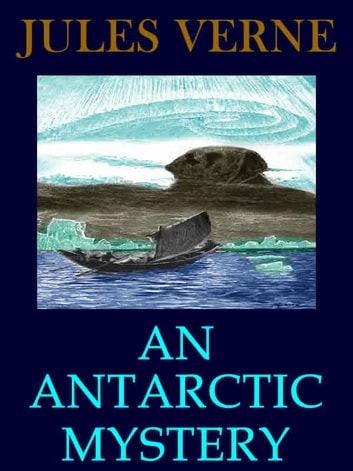 An Antarctic Mystery: The Sphinx of the Ice Fields (Illustrated) ebook by Jules Verne