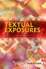 Textual Exposures - Photography in Twentieth Century Latin American Narrative Fiction ebook by Dan Russek