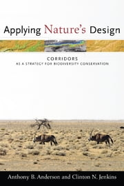 Applying Nature's Design - Corridors as a Strategy for Biodiversity Conservation ebook by Anthony B. Anderson,Clinton N. Jenkins