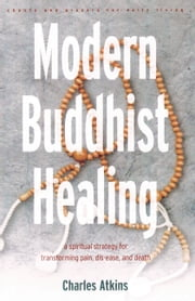 Modern Buddhist Healing - A Spiritual Strategy for Transcending Pain, Dis-Ease, and Death ebook by Charles Atkins