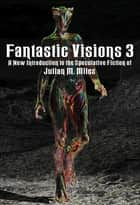 Fantastic Visions 3: a New Introduction to the Speculative Fiction of Julian M. Miles eBook von Julian M. Miles