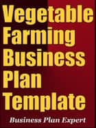 Vegetable Farming Company Business Plan Template (Including 6 Special Bonuses) ebook by Business Plan Expert